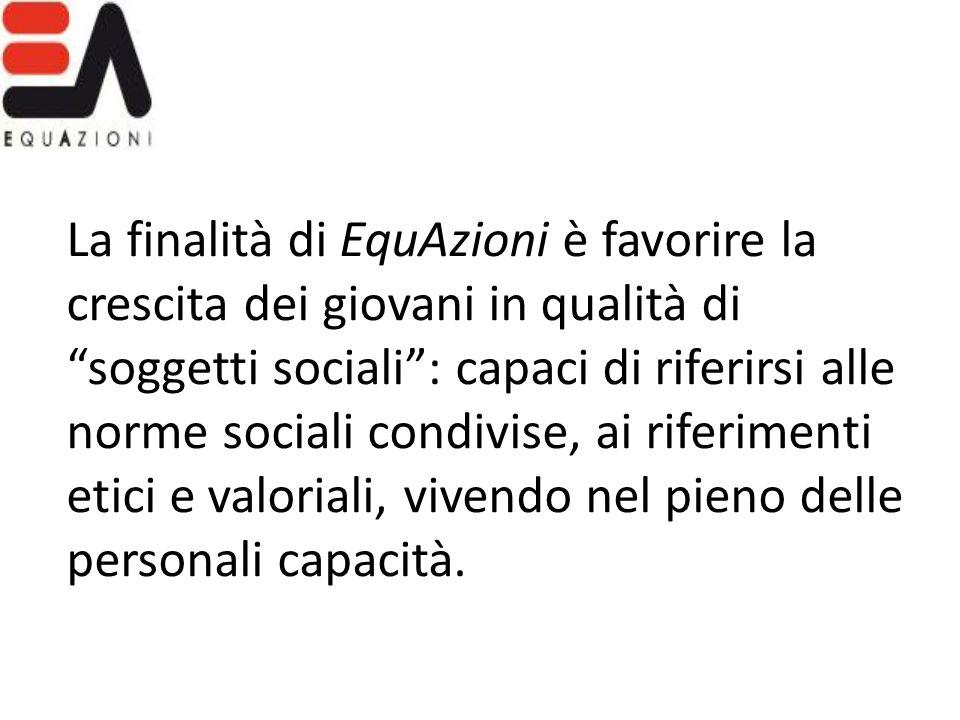 La finalità di EquAzioni è favorire la crescita dei giovani in qualità di soggetti sociali : capaci di riferirsi alle norme sociali condivise, ai riferimenti etici e valoriali, vivendo nel pieno delle personali capacità.