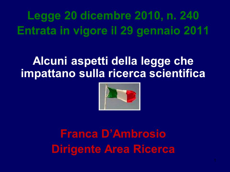1 Legge 20 dicembre 2010, n. 240 Entrata in vigore il 29 gennaio 2011 Alcuni aspetti della legge che impattano sulla ricerca scientifica Franca D'Ambr