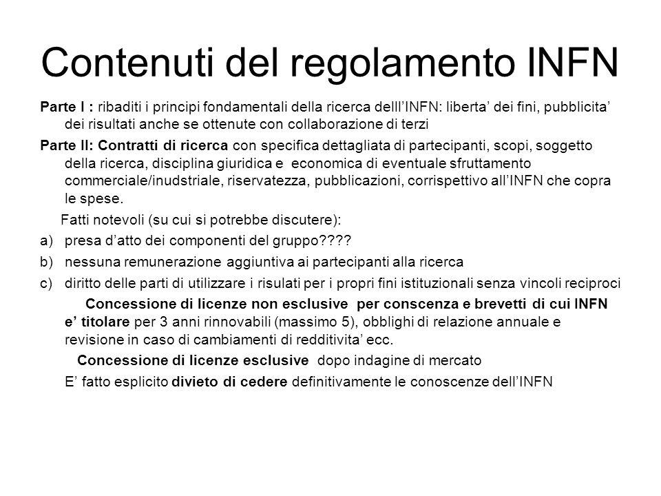 Contenuti del regolamento INFN(II) Parte III Brevetti L'inventore puo' scegliere: a)deposita il brevetto a proprio nome: deve comunicare entro 30gg all'INFN e dare all'INFN >50% utili lordi (questa apparentemente e' una norma contro la legge, ma onestamente non si capisce cosa ci sia scritto) b)cede i diritti all'INFN.