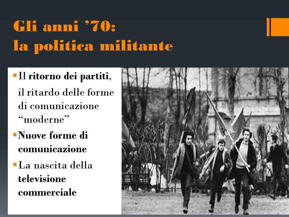 """Gli anni '70: la politica militante  Il ritorno dei partiti, il ritardo delle forme di comunicazione """"moderne""""  Nuove forme di comunicazione  La na"""