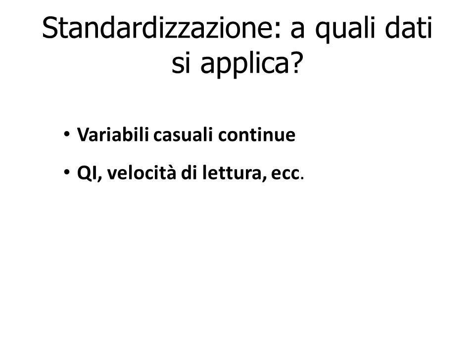 Standardizzazione: a quali dati si applica? Variabili casuali continue QI, velocità di lettura, ecc.