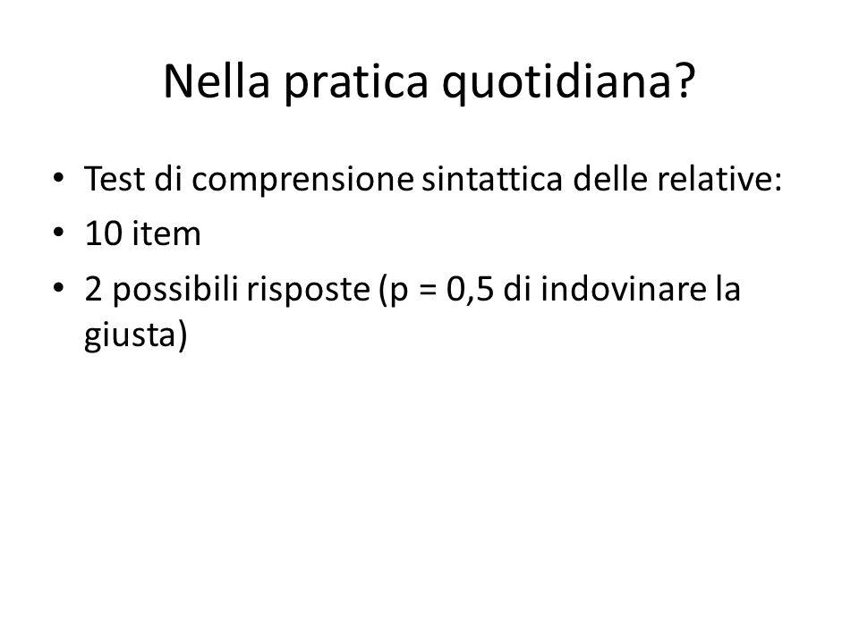 Nella pratica quotidiana? Test di comprensione sintattica delle relative: 10 item 2 possibili risposte (p = 0,5 di indovinare la giusta)