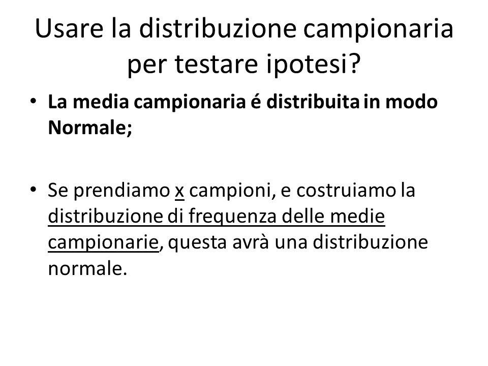 Usare la distribuzione campionaria per testare ipotesi? La media campionaria é distribuita in modo Normale; Se prendiamo x campioni, e costruiamo la d