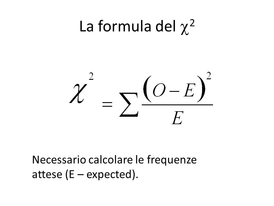 La formula del  2 Necessario calcolare le frequenze attese (E – expected).