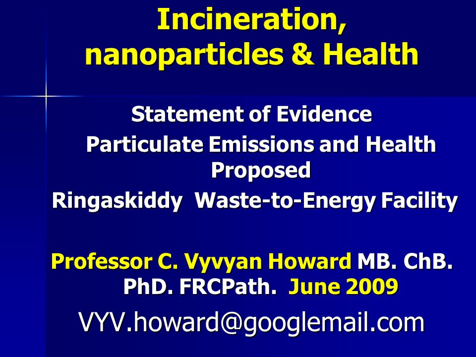 Incineration, nanoparticles & Health Statement of Evidence Particulate Emissions and Health Proposed Particulate Emissions and Health Proposed Ringaskiddy Waste-to-Energy Facility Ringaskiddy Waste-to-Energy Facility Professor C.