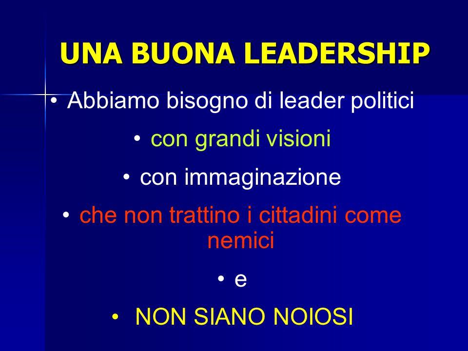 UNA BUONA LEADERSHIP Abbiamo bisogno di leader politici con grandi visioni con immaginazione che non trattino i cittadini come nemici e NON SIANO NOIOSI