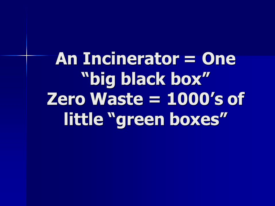 An Incinerator = One big black box Zero Waste = 1000's of little green boxes