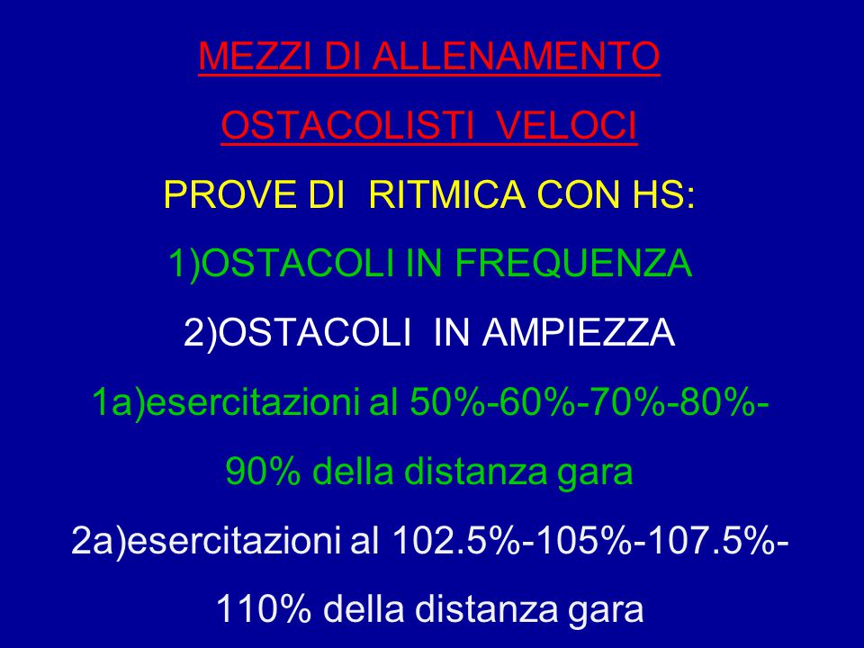 MEZZI DI ALLENAMENTO OSTACOLISTI VELOCI PROVE DI RITMICA CON HS: 1)OSTACOLI IN FREQUENZA 2)OSTACOLI IN AMPIEZZA 1a)esercitazioni al 50%-60%-70%-80%- 9