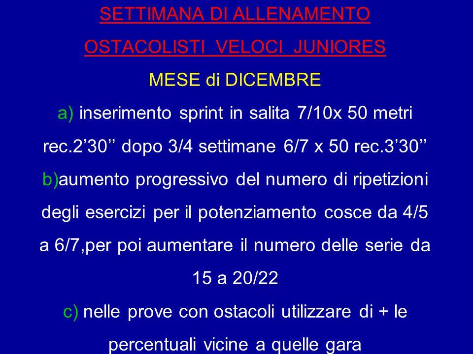 SETTIMANA DI ALLENAMENTO OSTACOLISTI VELOCI JUNIORES MESE di DICEMBRE a) inserimento sprint in salita 7/10x 50 metri rec.2'30'' dopo 3/4 settimane 6/7