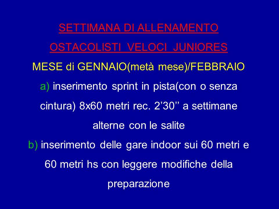 SETTIMANA DI ALLENAMENTO OSTACOLISTI VELOCI JUNIORES MESE di GENNAIO(metà mese)/FEBBRAIO a) inserimento sprint in pista(con o senza cintura) 8x60 metr