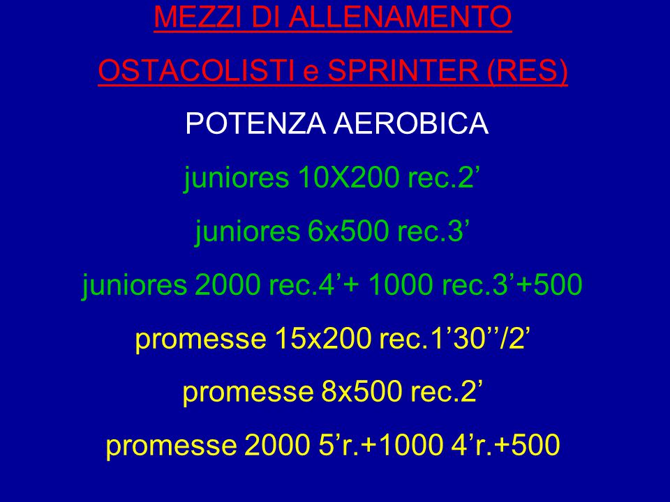 MEZZI DI ALLENAMENTO OSTACOLISTI e SPRINTER (RES) POTENZA AEROBICA juniores 10X200 rec.2' juniores 6x500 rec.3' juniores 2000 rec.4'+ 1000 rec.3'+500