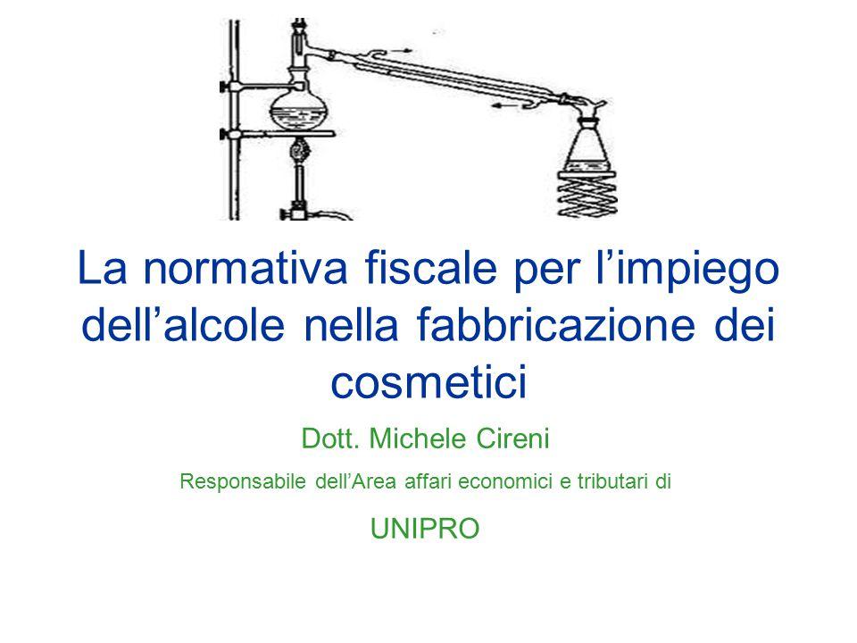 La normativa fiscale per l'impiego dell'alcole nella fabbricazione dei cosmetici Dott. Michele Cireni Responsabile dell'Area affari economici e tribut