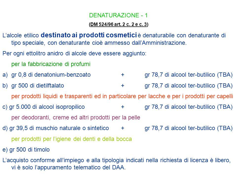 DENATURAZIONE - 1 (DM 524/96 art. 2 c. 2 e c. 3)DM 524/96 art. 2 c. 2 e c. 3 L'alcole etilico destinato ai prodotti cosmetici è denaturabile con denat