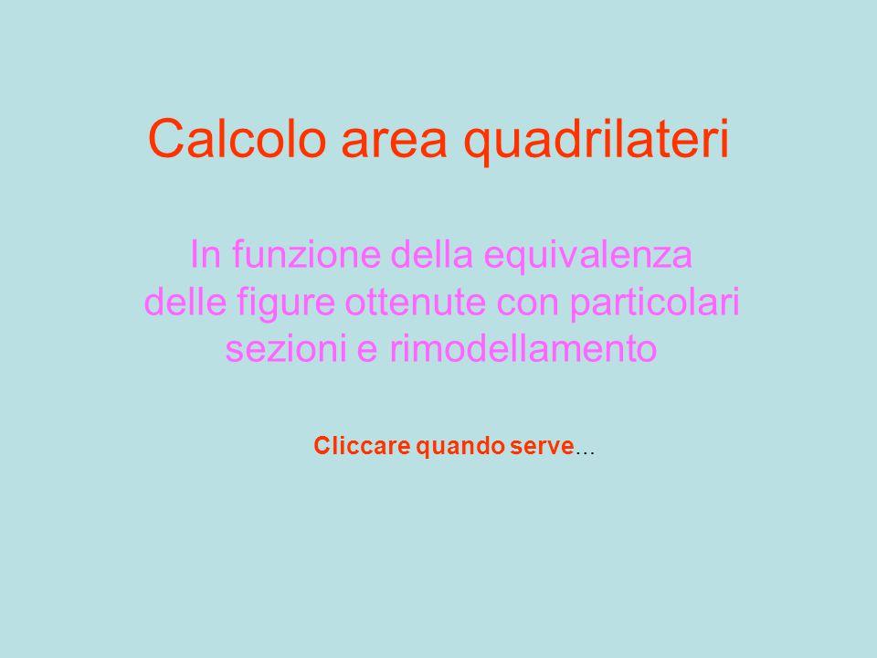 Calcolo area quadrilateri In funzione della equivalenza delle figure ottenute con particolari sezioni e rimodellamento Cliccare quando serve …