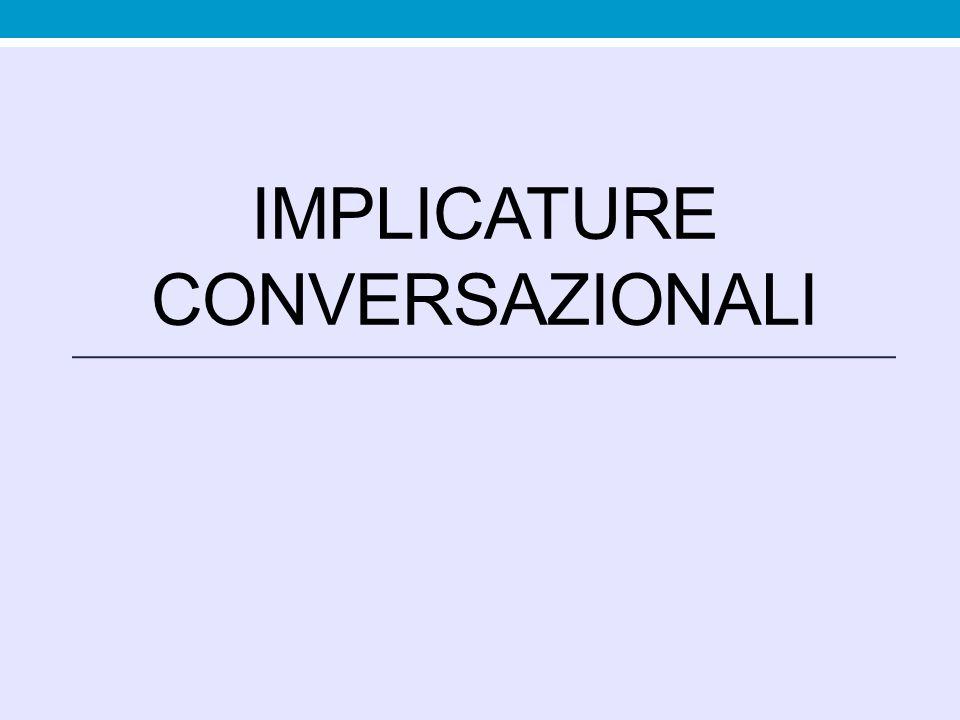 Inferenze prodotte dagli interlocutori a partire dal presupposto del rispetto del principio di cooperazione e delle massime conversazionali: quando le massime non vengono rispettate, gli ascoltatori ricercano un livello più profondo sulla cui base, con un procedimento inferenziale, poter calcolare il significato inteso dal parlante (significato occasionale).