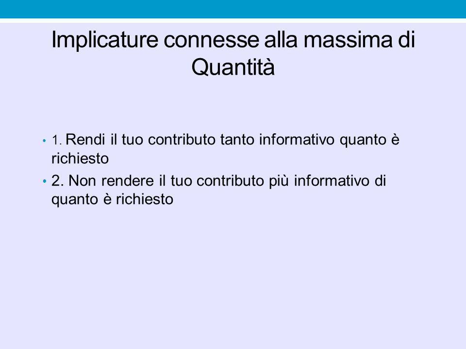 Implicature connesse alla massima di Quantità 1. Rendi il tuo contributo tanto informativo quanto è richiesto 2. Non rendere il tuo contributo più inf