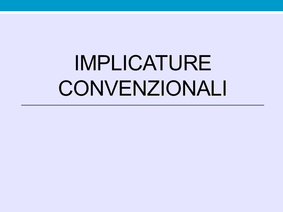 Implicatura conversazionale rivela qualcosa che non viene detto ma fatto intendere utilizzando il contesto della conversazione Occasionale, legata al contesto di enunciazione Ha origine nei principi generali che regolano l'interazione comunicativa Minimalismo semantico Implicatura convenzionale rivela qualcosa che non viene detto ma fatto intendere utilizzando convenzioni linguistiche Legata all'impiego di certe parole, dotate di più significati (es.: e , con valore di congiunzione e di avversativo: E proprio tu me lo dici.