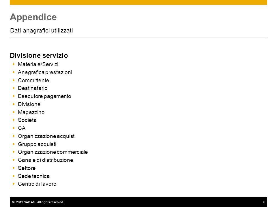 ©2013 SAP AG. All rights reserved.6 Appendice Dati anagrafici utilizzati Divisione servizio  Materiale/Servizi  Anagrafica prestazioni  Committente