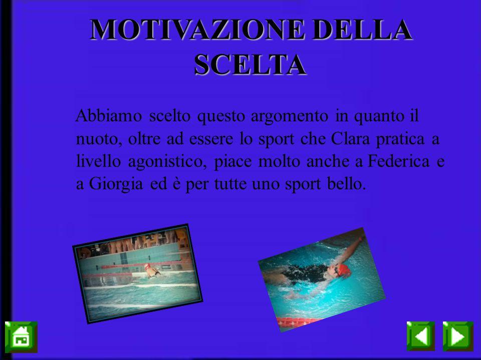 MOTIVAZIONE DELLA SCELTA Abbiamo scelto questo argomento in quanto il nuoto, oltre ad essere lo sport che Clara pratica a livello agonistico, piace molto anche a Federica e a Giorgia ed è per tutte uno sport bello.