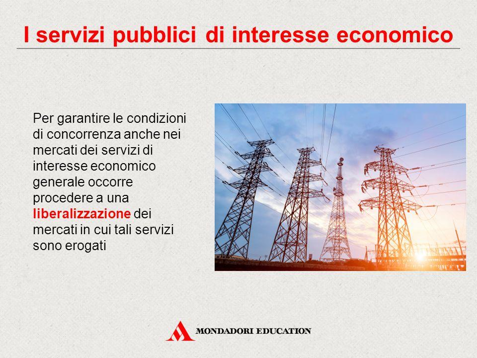 Per garantire le condizioni di concorrenza anche nei mercati dei servizi di interesse economico generale occorre procedere a una liberalizzazione dei mercati in cui tali servizi sono erogati I servizi pubblici di interesse economico