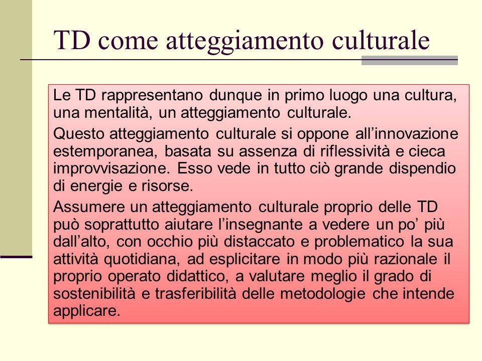 TD come atteggiamento culturale Le TD rappresentano dunque in primo luogo una cultura, una mentalità, un atteggiamento culturale. Questo atteggiamento