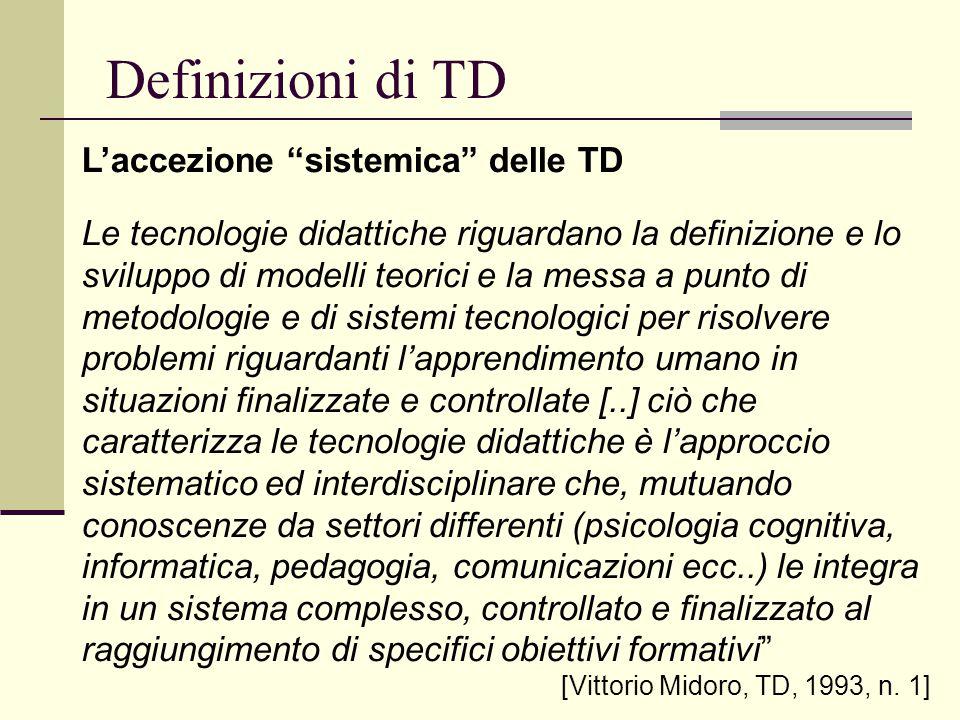 Definizioni di TD TD come sistema ed innovazione pedagogico- educativa In un'ottica sistemica si muove anche Galliani, quando definisce la tecnologia dell educazione come lo studio sistematico dei metodi e dei media per l analisi, la progettazione, lo sviluppo e la valutazione dei processi di insegnamento- apprendimento, finalizzato a risolvere problemi complessi, coinvolgenti persone, procedure, idee, organizzazione, risorse tecniche e finanziarie [GALLIANI L., L'operatore tecnologico, La Nuova Italia, Firenze, 1993, p.