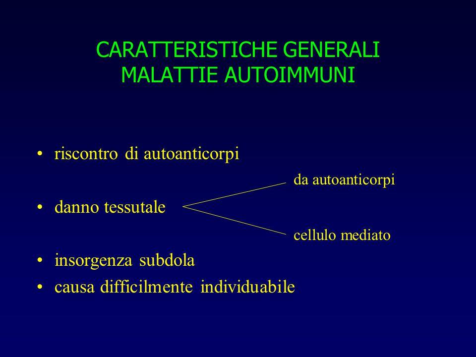 CARATTERISTICHE GENERALI MALATTIE AUTOIMMUNI riscontro di autoanticorpi danno tessutale insorgenza subdola causa difficilmente individuabile da autoanticorpi cellulo mediato