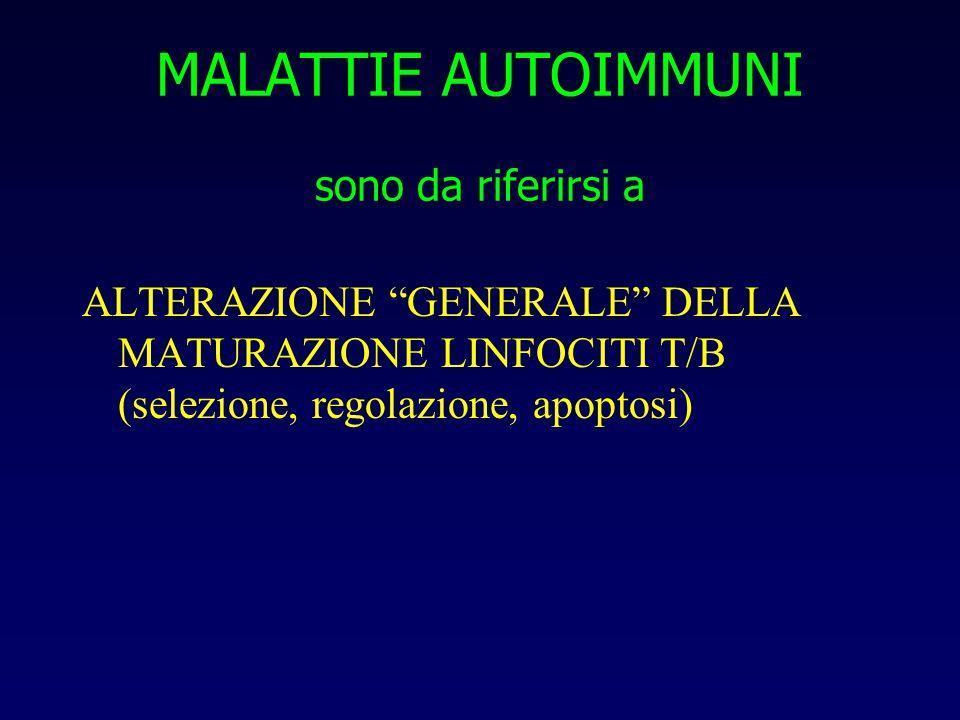 MALATTIE AUTOIMMUNI sono da riferirsi a ALTERAZIONE GENERALE DELLA MATURAZIONE LINFOCITI T/B (selezione, regolazione, apoptosi)