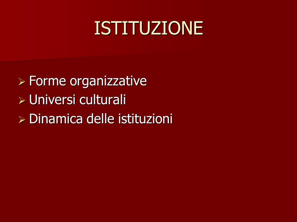 ISTITUZIONE  Forme organizzative  Universi culturali  Dinamica delle istituzioni