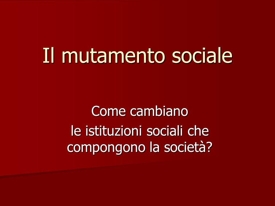Il mutamento sociale Come cambiano le istituzioni sociali che compongono la società?