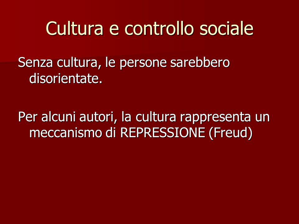 Cultura e controllo sociale Senza cultura, le persone sarebbero disorientate. Per alcuni autori, la cultura rappresenta un meccanismo di REPRESSIONE (