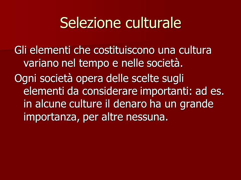 Selezione culturale Gli elementi che costituiscono una cultura variano nel tempo e nelle società. Ogni società opera delle scelte sugli elementi da co