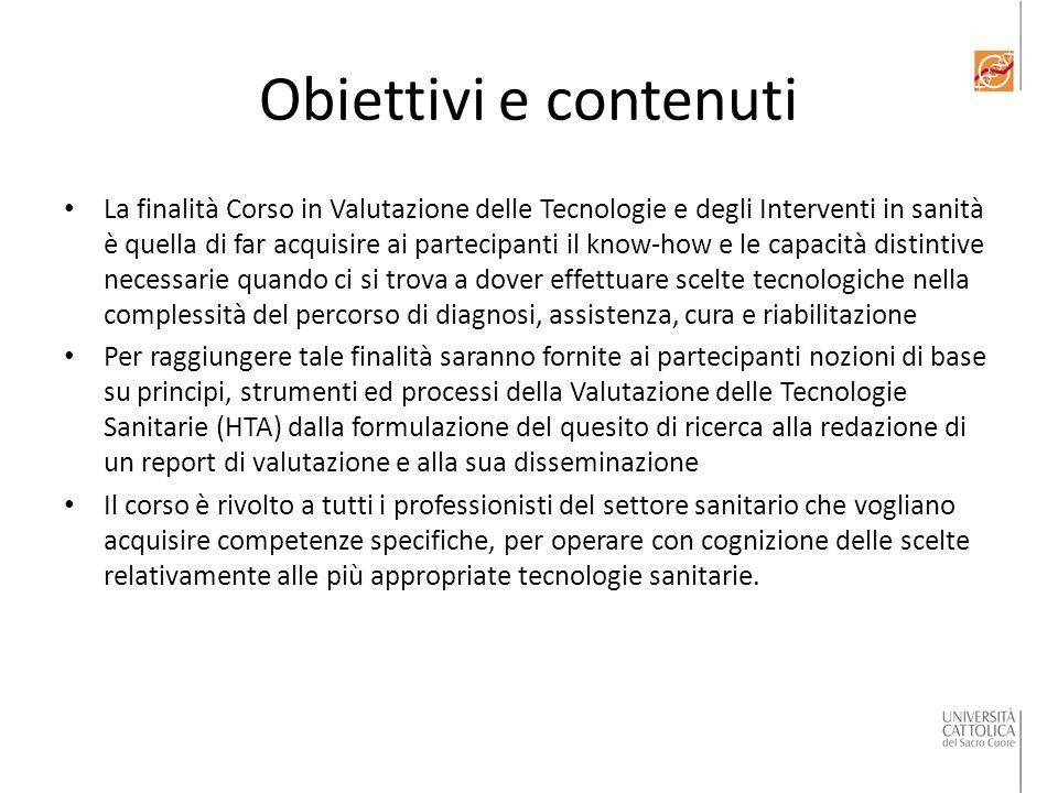 Obiettivi e contenuti La finalità Corso in Valutazione delle Tecnologie e degli Interventi in sanità è quella di far acquisire ai partecipanti il know