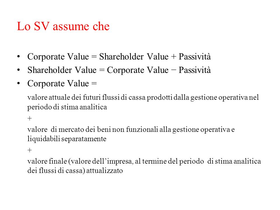 Lo SV assume che Corporate Value = Shareholder Value + Passività Shareholder Value = Corporate Value − Passività Corporate Value = valore attuale dei