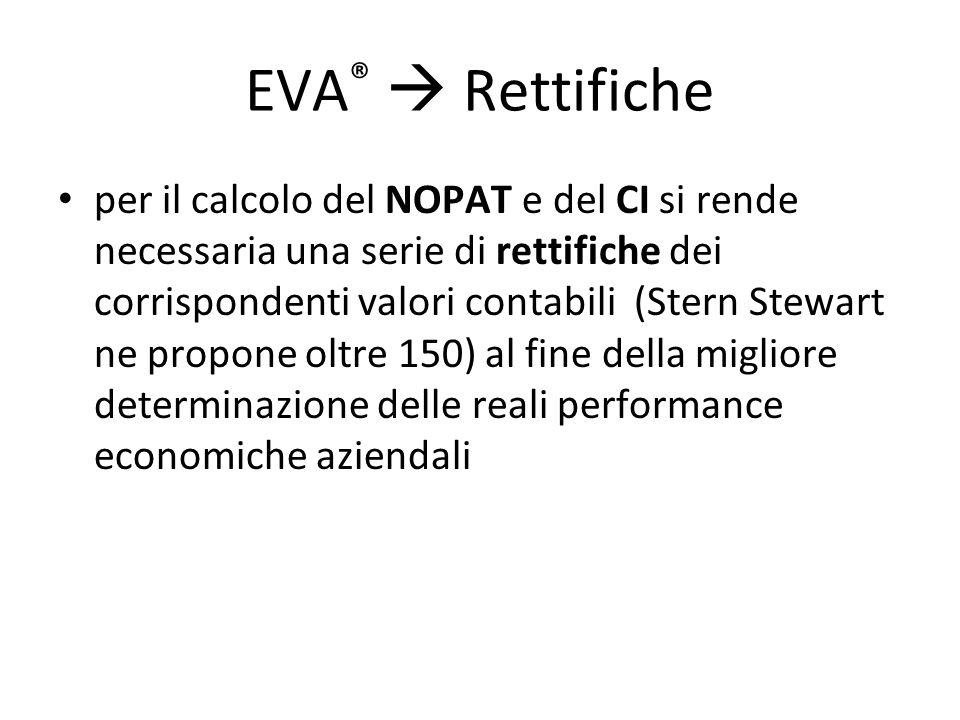 EVA ®  Rettifiche per il calcolo del NOPAT e del CI si rende necessaria una serie di rettifiche dei corrispondenti valori contabili (Stern Stewart ne