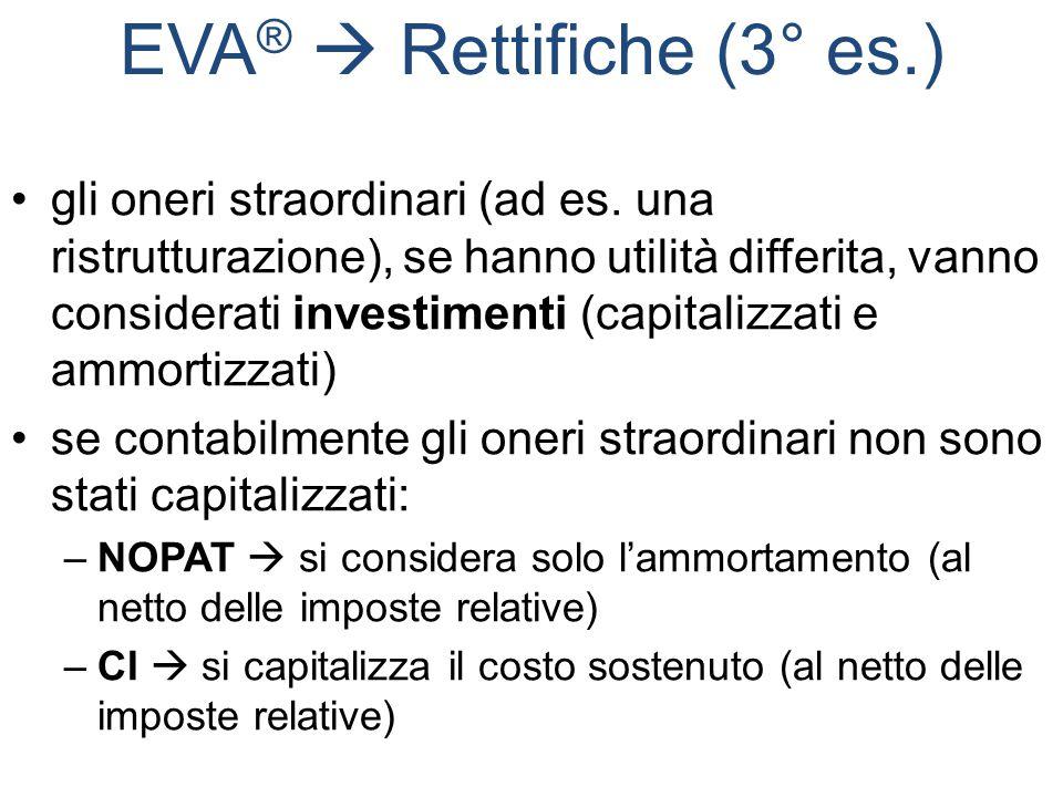 EVA ®  Rettifiche (3° es.) gli oneri straordinari (ad es. una ristrutturazione), se hanno utilità differita, vanno considerati investimenti (capitali