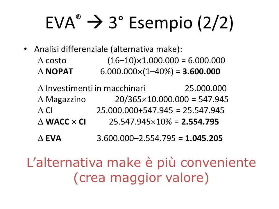 EVA ®  3° Esempio (2/2) Analisi differenziale (alternativa make):  costo (16–10)  1.000.000 = 6.000.000  NOPAT 6.000.000  (1–40%) = 3.600.000  I
