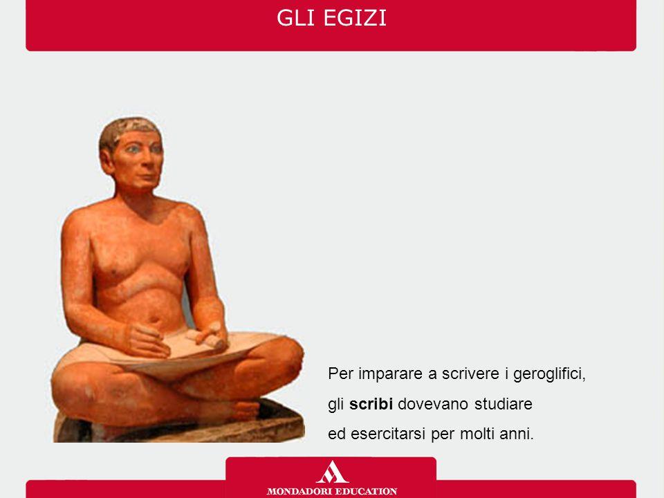 Per imparare a scrivere i geroglifici, gli scribi dovevano studiare ed esercitarsi per molti anni. GLI EGIZI
