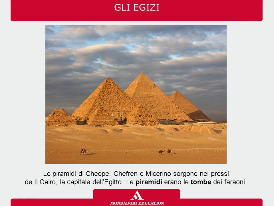 Le piramidi di Cheope, Chefren e Micerino sorgono nei pressi de Il Cairo, la capitale dell'Egitto. Le piramidi erano le tombe dei faraoni. GLI EGIZI