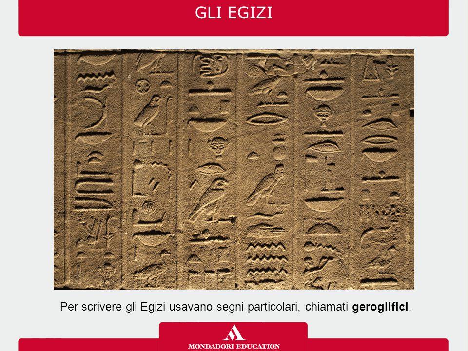 Per scrivere gli Egizi usavano segni particolari, chiamati geroglifici. GLI EGIZI