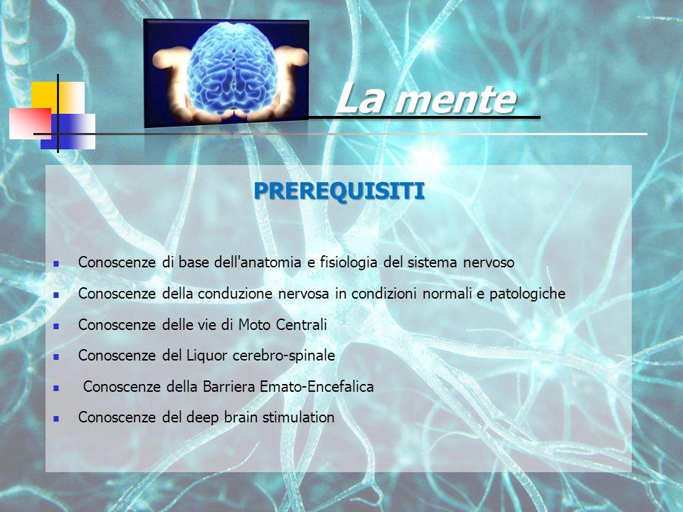 La mente PREREQUISITI Conoscenze di base dell anatomia e fisiologia del sistema nervoso Conoscenze della conduzione nervosa in condizioni normali e patologiche Conoscenze delle vie di Moto Centrali Conoscenze del Liquor cerebro-spinale Conoscenze della Barriera Emato-Encefalica Conoscenze del deep brain stimulation