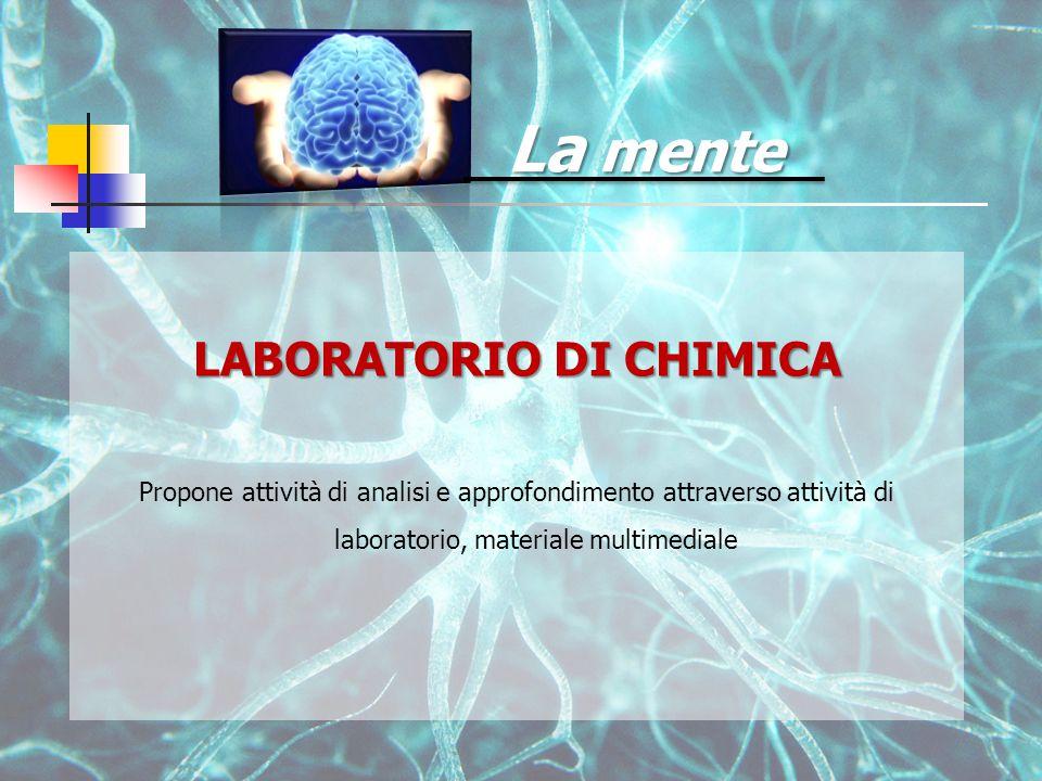 La mente LABORATORIO DI CHIMICA Propone attività di analisi e approfondimento attraverso attività di laboratorio, materiale multimediale