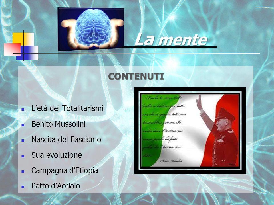 La mente CONTENUTI L'età dei Totalitarismi Benito Mussolini Nascita del Fascismo Sua evoluzione Campagna d'Etiopia Patto d'Acciaio