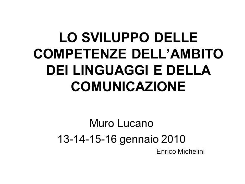 LO SVILUPPO DELLE COMPETENZE DELL'AMBITO DEI LINGUAGGI E DELLA COMUNICAZIONE Muro Lucano 13-14-15-16 gennaio 2010 Enrico Michelini
