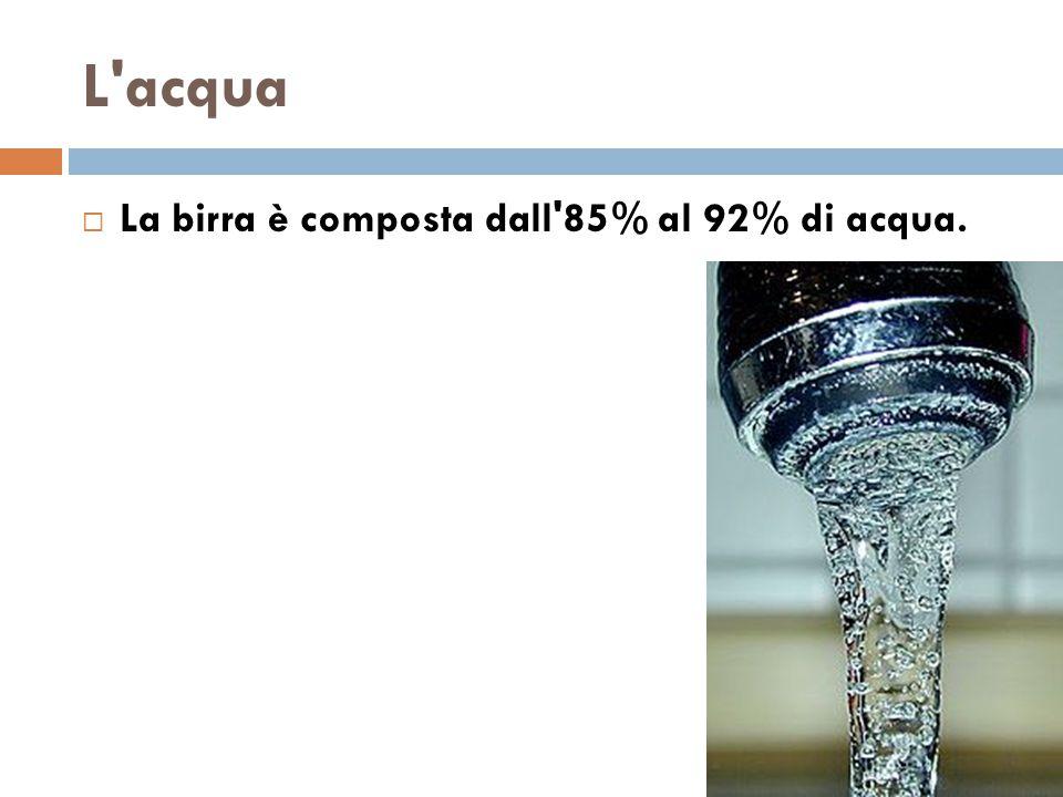L'acqua  La birra è composta dall'85% al 92% di acqua.
