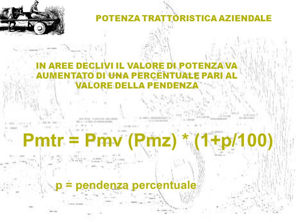 POTENZA TRATTORISTICA AZIENDALE p = pendenza percentuale Pmtr = Pmv (Pmz) * (1+p/100) IN AREE DECLIVI IL VALORE DI POTENZA VA AUMENTATO DI UNA PERCENT