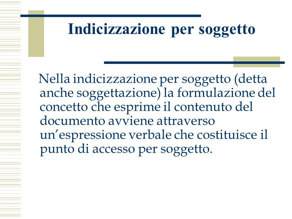 Indicizzazione per soggetto Nella indicizzazione per soggetto (detta anche soggettazione) la formulazione del concetto che esprime il contenuto del documento avviene attraverso un'espressione verbale che costituisce il punto di accesso per soggetto.