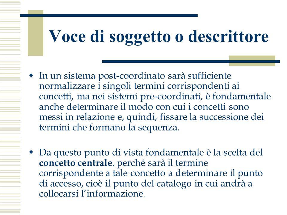 Voce di soggetto o descrittore  In un sistema post-coordinato sarà sufficiente normalizzare i singoli termini corrispondenti ai concetti, ma nei sistemi pre-coordinati, è fondamentale anche determinare il modo con cui i concetti sono messi in relazione e, quindi, fissare la successione dei termini che formano la sequenza.