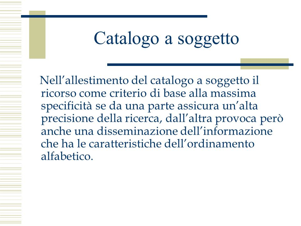 Catalogo a soggetto Nell'allestimento del catalogo a soggetto il ricorso come criterio di base alla massima specificità se da una parte assicura un'alta precisione della ricerca, dall'altra provoca però anche una disseminazione dell'informazione che ha le caratteristiche dell'ordinamento alfabetico.