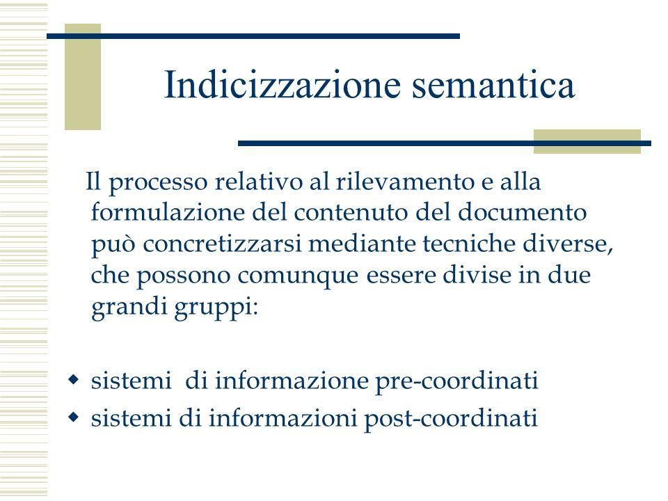 Indicizzazione semantica Il processo relativo al rilevamento e alla formulazione del contenuto del documento può concretizzarsi mediante tecniche diverse, che possono comunque essere divise in due grandi gruppi:  sistemi di informazione pre-coordinati  sistemi di informazioni post-coordinati